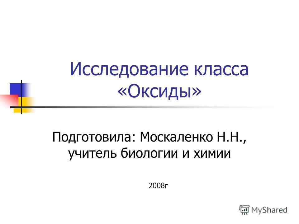 Исследование класса «Оксиды» Подготовила: Москаленко Н.Н., учитель биологии и химии 2008г