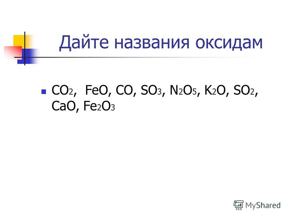 Дайте названия оксидам CO 2, FeO, CO, SO 3, N 2 O 5, K 2 O, SO 2, CaO, Fe 2 O 3