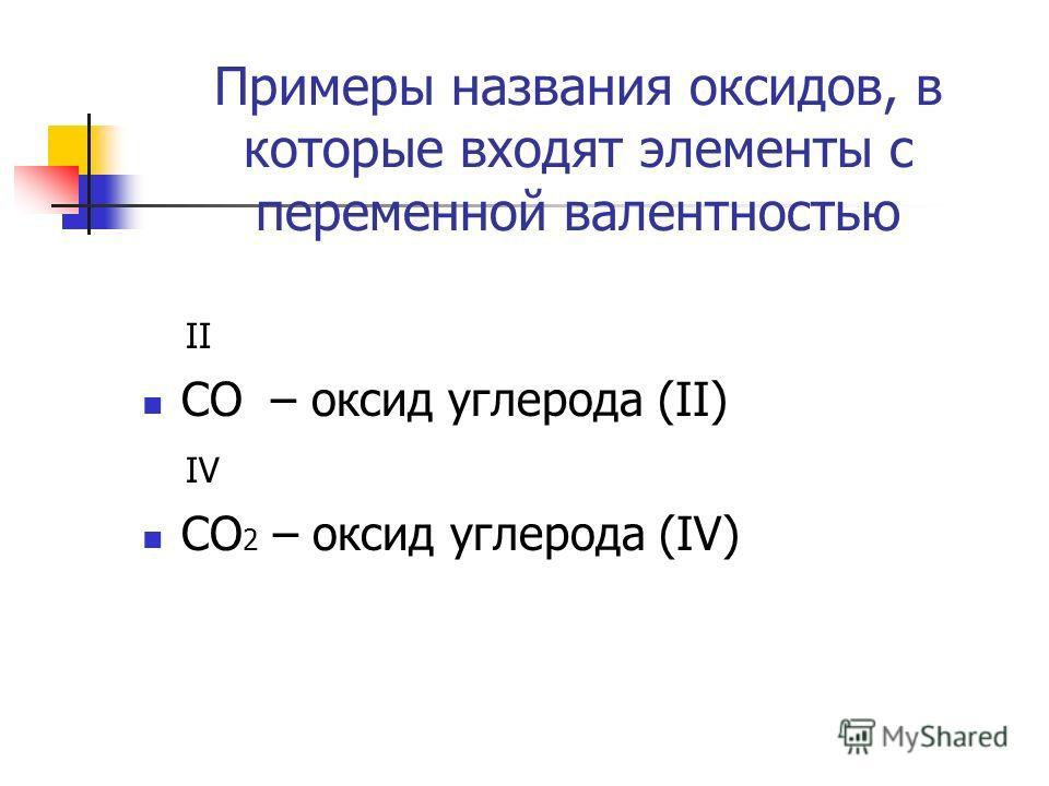 Примеры названия оксидов, в которые входят элементы с переменной валентностью II CO – оксид углерода (II) IV CO 2 – оксид углерода (IV)