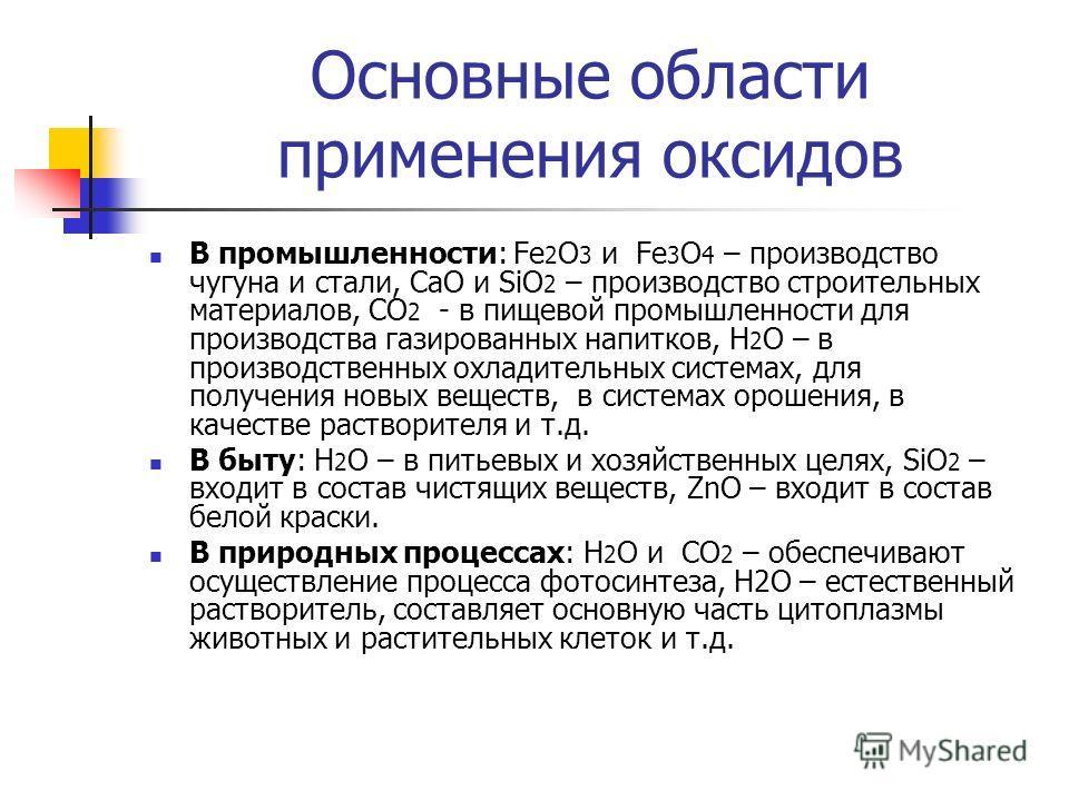 Основные области применения оксидов В промышленности: Fe 2 O 3 и Fe 3 O 4 – производство чугуна и стали, СaO и SiO 2 – производство строительных материалов, CO 2 - в пищевой промышленности для производства газированных напитков, H 2 O – в производств