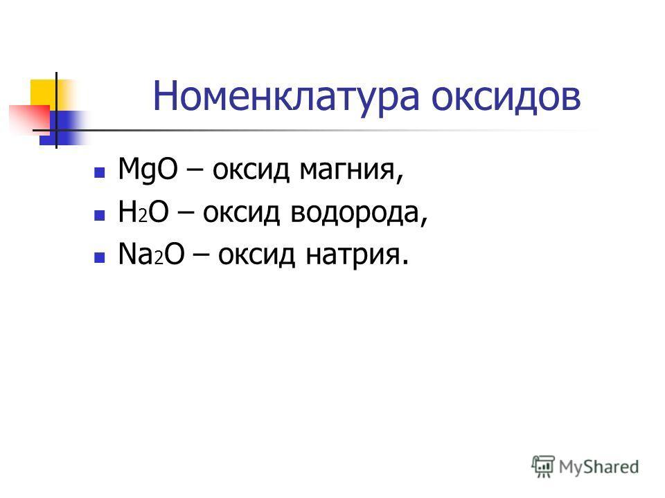 Номенклатура оксидов MgO – оксид магния, H 2 O – оксид водорода, Na 2 O – оксид натрия.
