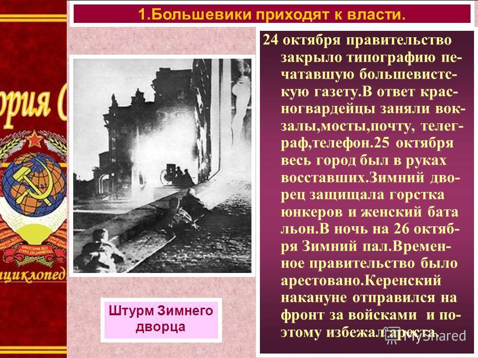 1.Большевики приходят к власти. Штурм Зимнего дворца 24 октября правительство закрыло типографию пе- чатавшую большевистс- кую газету.В ответ крас- ногвардейцы заняли вок- залы,мосты,почту, телег- раф,телефон.25 октября весь город был в руках восстав