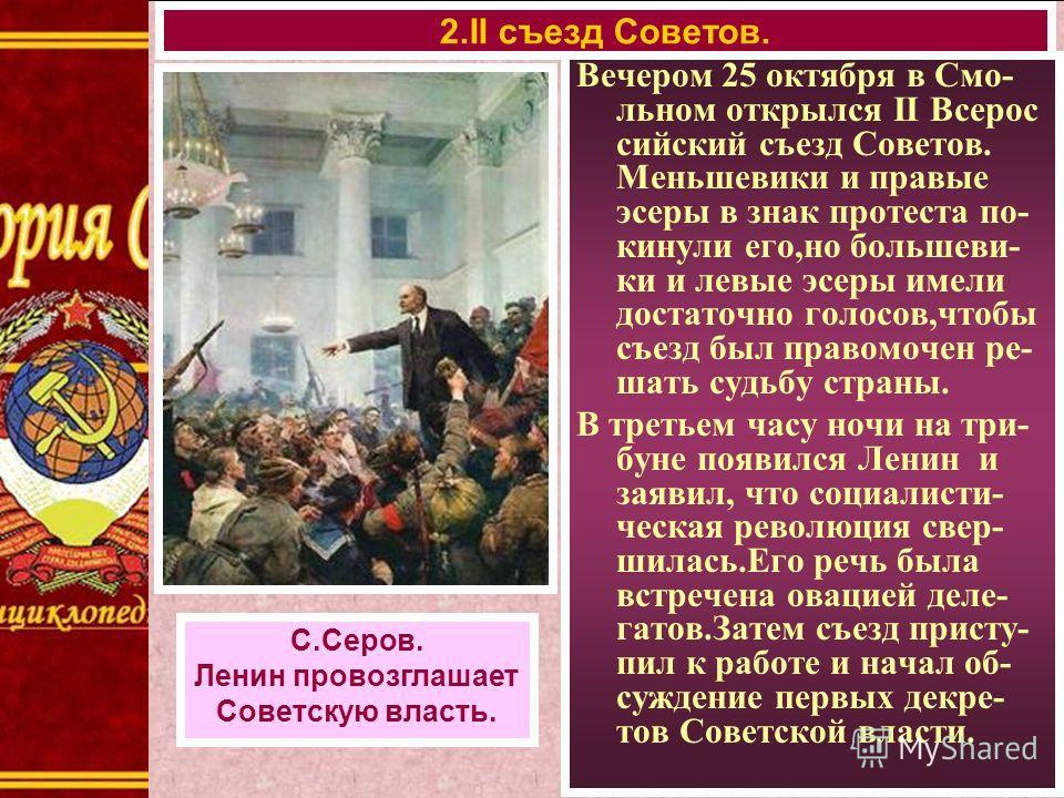 Вечером 25 октября в Смо- льном открылся II Всерос сийский съезд Советов. Меньшевики и правые эсеры в знак протеста по- кинули его,но большеви- ки и левые эсеры имели достаточно голосов,чтобы съезд был правомочен ре- шать судьбу страны. В третьем час