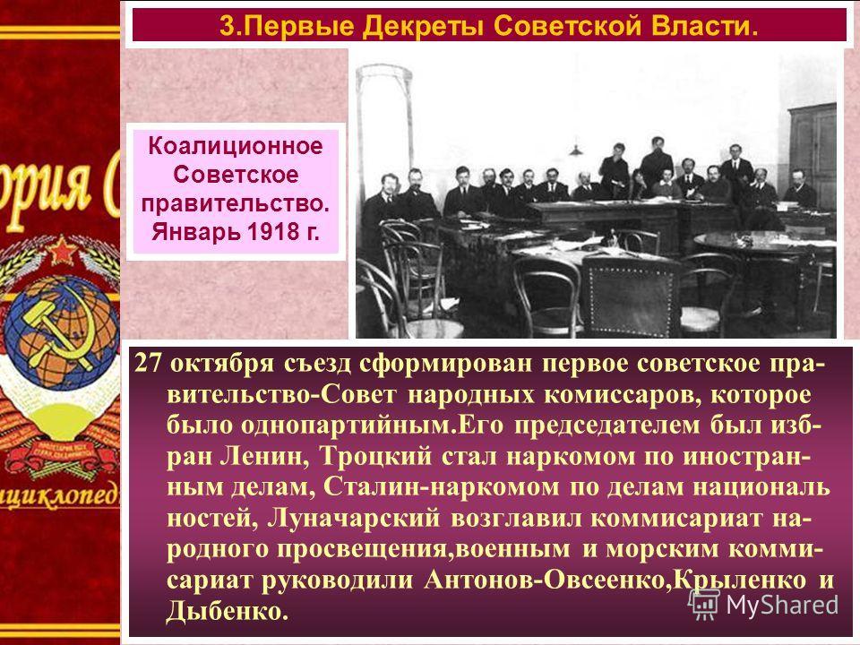27 октября съезд сформирован первое советское пра- вительство-Совет народных комиссаров, которое было однопартийным.Его председателем был изб- ран Ленин, Троцкий стал наркомом по иностран- ным делам, Сталин-наркомом по делам националь ностей, Луначар