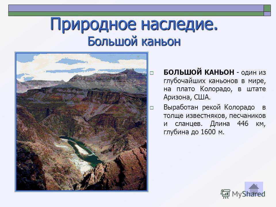 Природное наследие. Большой каньон БОЛЬШОЙ КАНЬОН - один из глубочайших каньонов в мире, на плато Колорадо, в штате Аризона, США. Выработан рекой Колорадо в толще известняков, песчаников и сланцев. Длина 446 км, глубина до 1600 м.