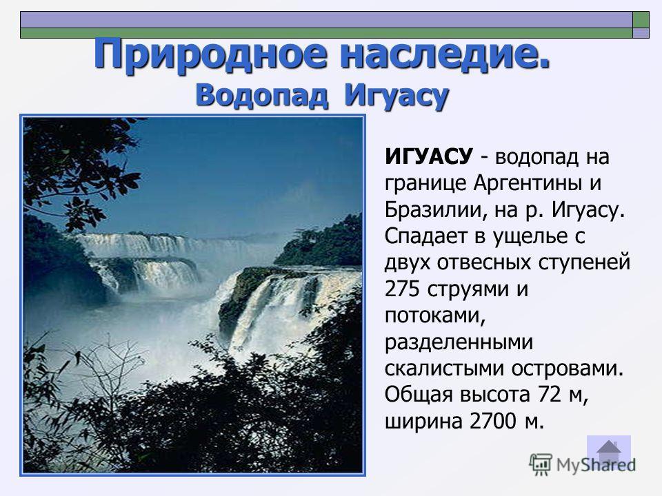 Природное наследие. Водопад Игуасу ИГУАСУ - водопад на границе Аргентины и Бразилии, на р. Игуасу. Спадает в ущелье с двух отвесных ступеней 275 струями и потоками, разделенными скалистыми островами. Общая высота 72 м, ширина 2700 м.