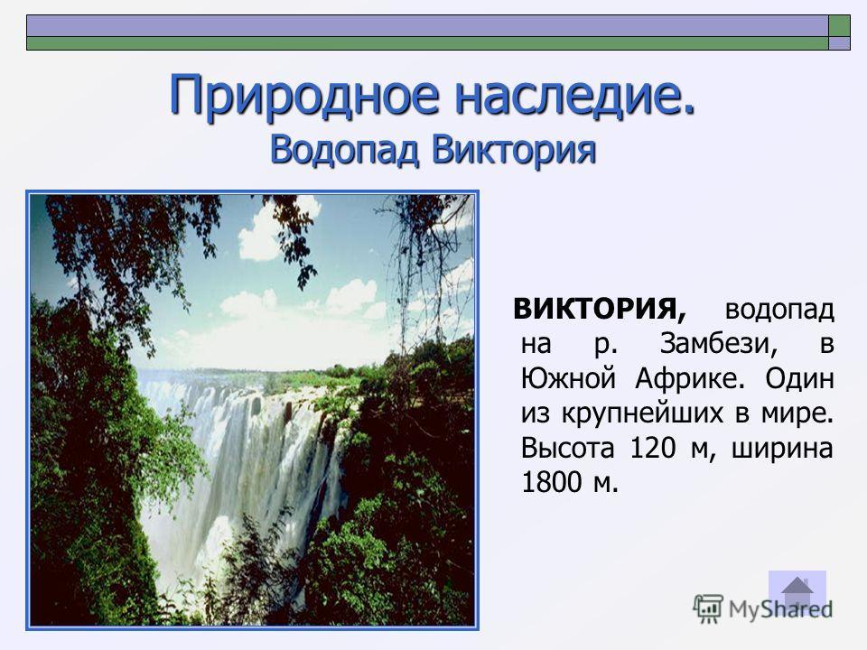 Природное наследие. Водопад Виктория ВИКТОРИЯ, водопад на р. Замбези, в Южной Африке. Один из крупнейших в мире. Высота 120 м, ширина 1800 м.