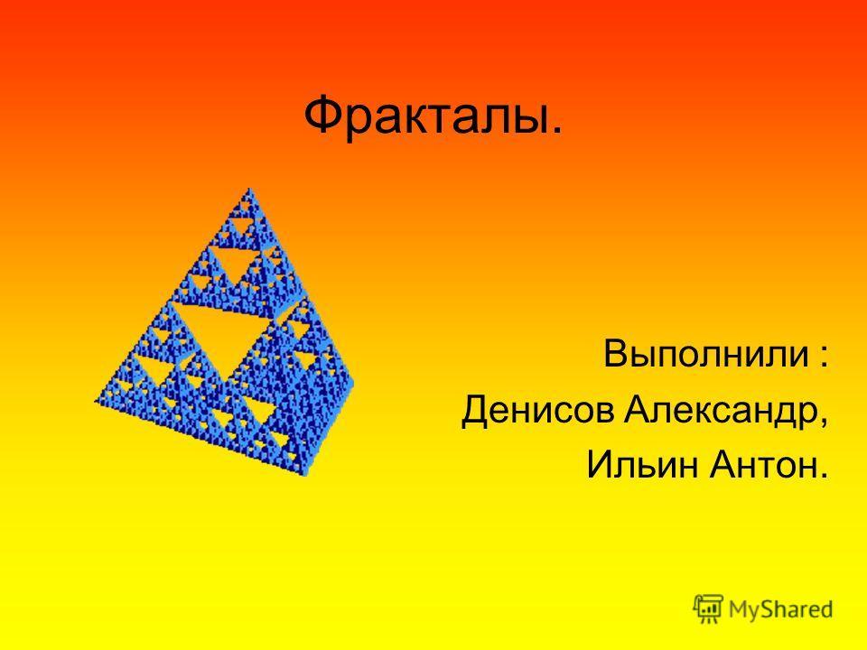Фракталы. Выполнили : Денисов Александр, Ильин Антон.