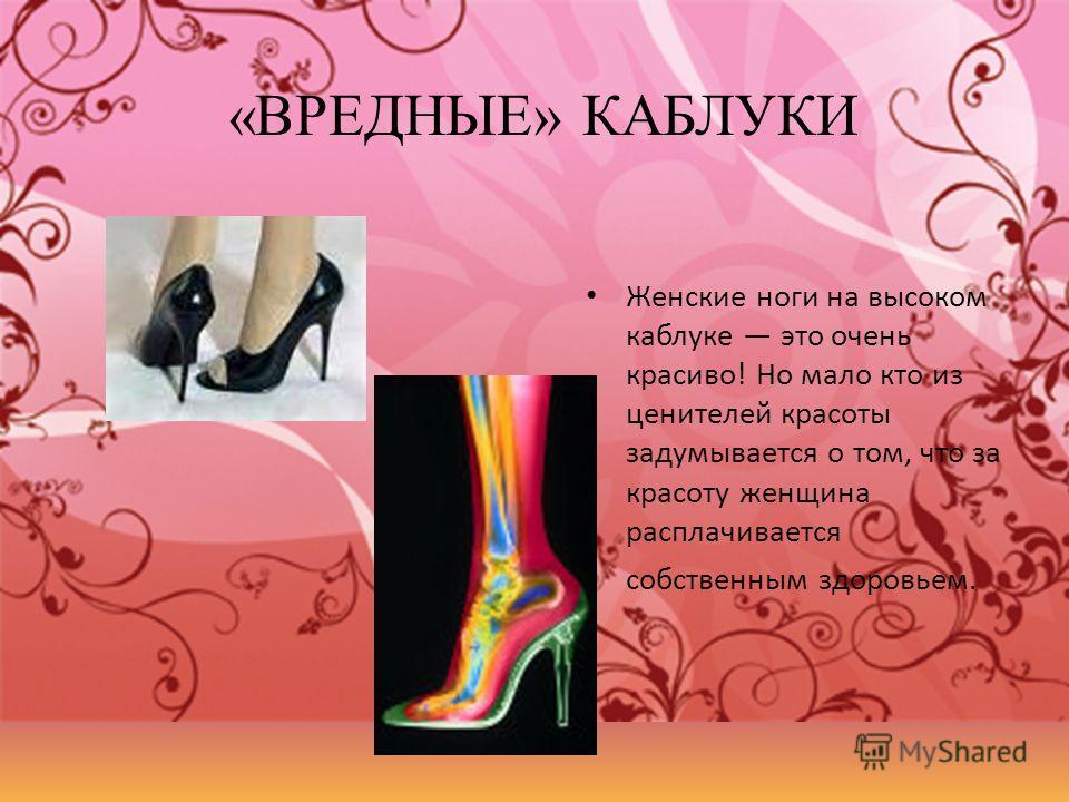 «ВРЕДНЫЕ» КАБЛУКИ Женские ноги на высоком каблуке это очень красиво! Но мало кто из ценителей красоты задумывается о том, что за красоту женщина расплачивается собственным здоровьем.