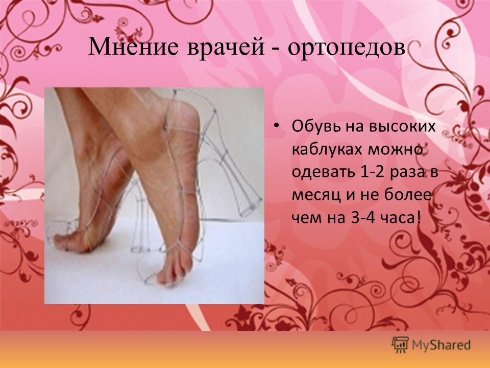 Мнение врачей - ортопедов Обувь на высоких каблуках можно одевать 1-2 раза в месяц и не более чем на 3-4 часа!