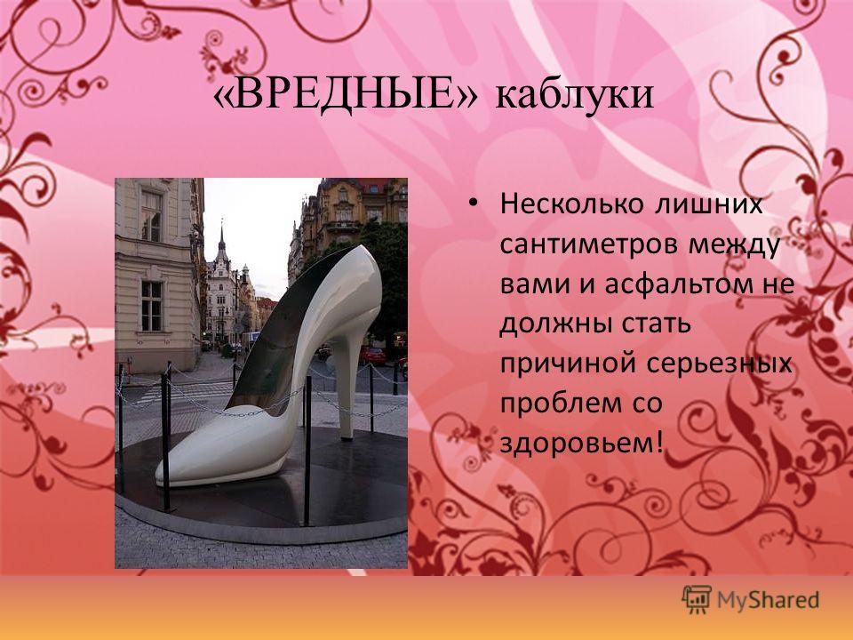 «ВРЕДНЫЕ» каблуки Несколько лишних сантиметров между вами и асфальтом не должны стать причиной серьезных проблем со здоровьем!