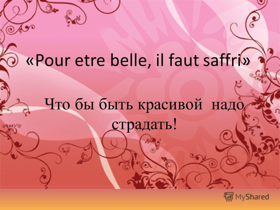 Что бы быть красивой надо страдать! «Pour etre belle, il faut saffri»