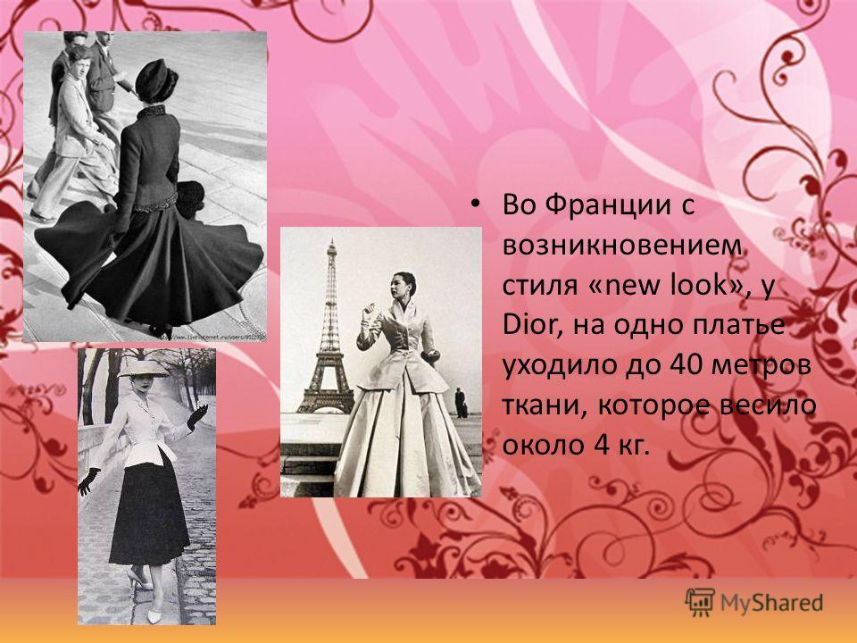 Во Франции с возникновением стиля «new look», у Dior, на одно платье уходило до 40 метров ткани, которое весило около 4 кг.
