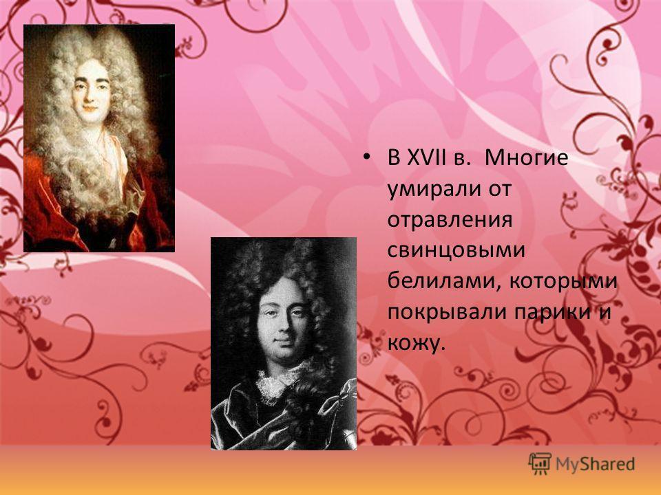 В XVII в. Многие умирали от отравления свинцовыми белилами, которыми покрывали парики и кожу.