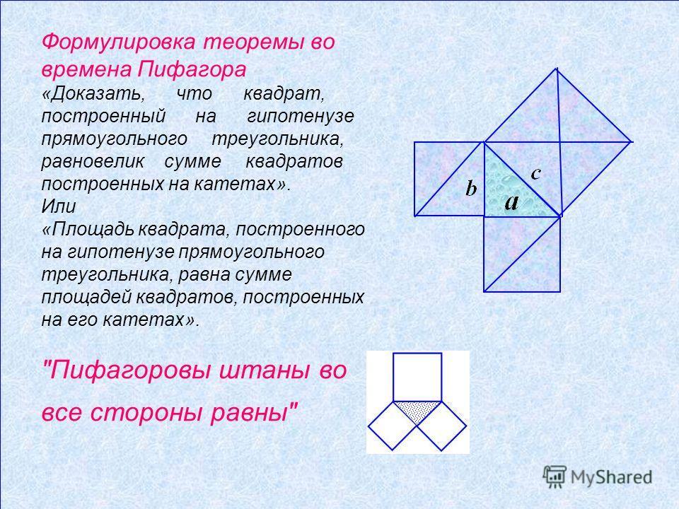Формулировка теоремы во времена Пифагора «Доказать, что квадрат, построенный на гипотенузе прямоугольного треугольника, равновелик сумме квадратов построенных на катетах». Или «Площадь квадрата, построенного на гипотенузе прямоугольного треугольника,