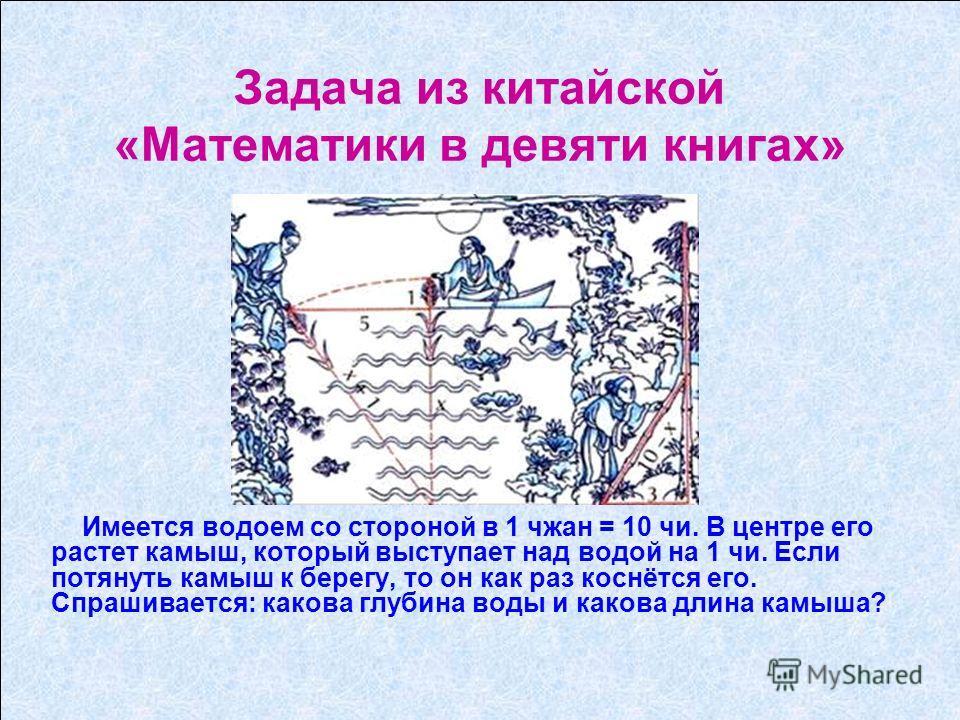Задача из китайской «Математики в девяти книгах» Имеется водоем со стороной в 1 чжан = 10 чи. В центре его растет камыш, который выступает над водой на 1 чи. Если потянуть камыш к берегу, то он как раз коснётся его. Спрашивается: какова глубина воды