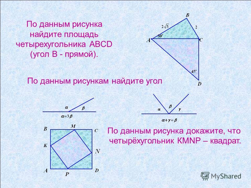 По данным рисунка докажите, что четырёхугольник КМNР – квадрат. По данным рисунка найдите площадь четырехугольника ABCD (угол В - прямой). По данным рисункам найдите угол
