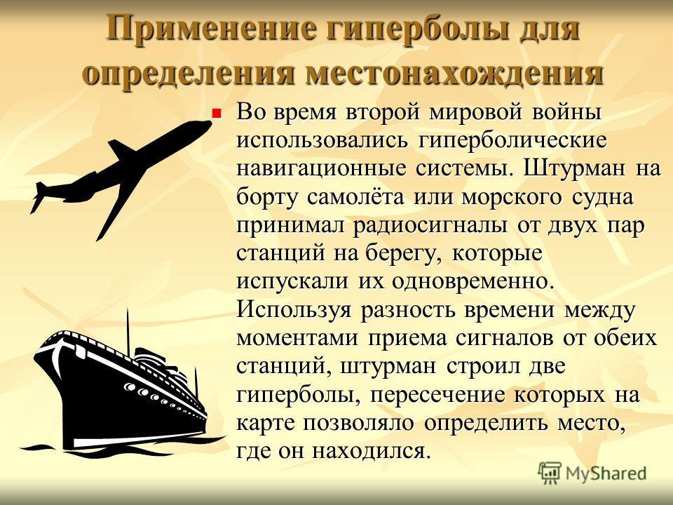 Применение гиперболы для определения местонахождения Во время второй мировой войны использовались гиперболические навигационные системы. Штурман на борту самолёта или морского судна принимал радиосигналы от двух пар станций на берегу, которые испуска