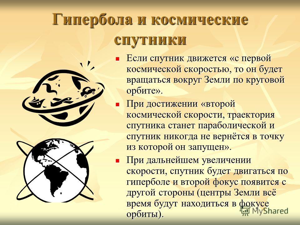 Гипербола и космические спутники Если спутник движется «с первой космической скоростью, то он будет вращаться вокруг Земли по круговой орбите». Если спутник движется «с первой космической скоростью, то он будет вращаться вокруг Земли по круговой орби