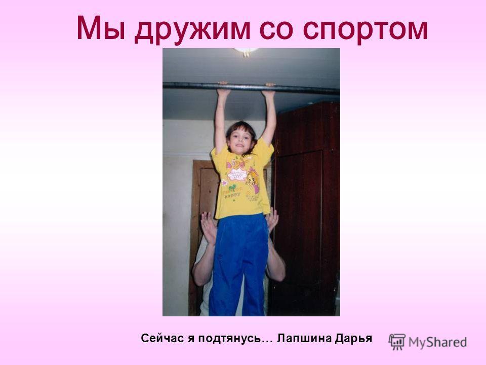 Мы дружим со спортом Сейчас я подтянусь… Лапшина Дарья