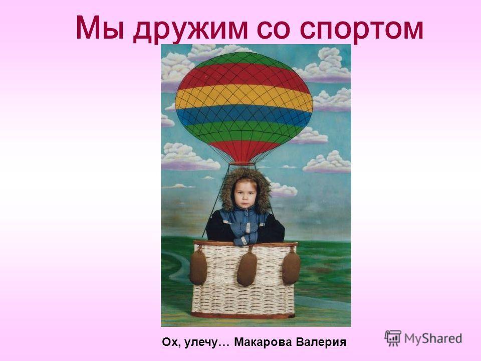 Мы дружим со спортом Ох, улечу… Макарова Валерия