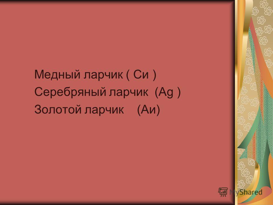 Медный ларчик ( Си ) Серебряный ларчик (Ag ) Золотой ларчик (Аи)
