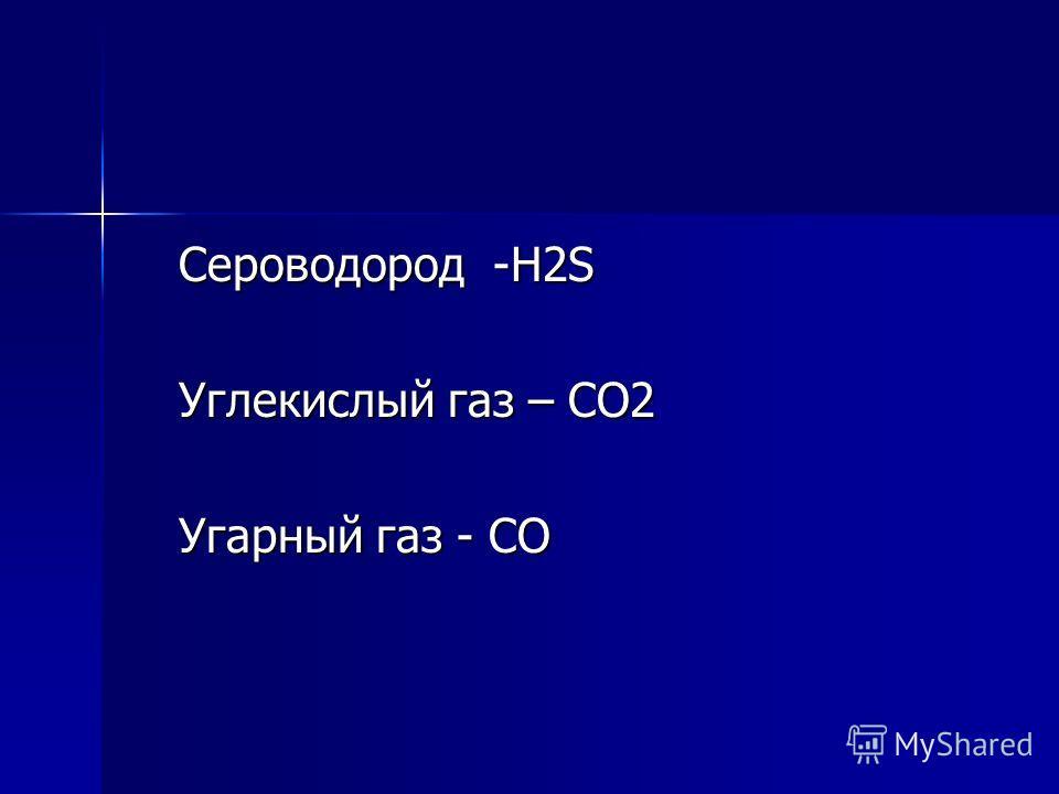 Сероводород -Н2S Сероводород -Н2S Углекислый газ – СО2 Углекислый газ – СО2 Угарный газ - СО Угарный газ - СО