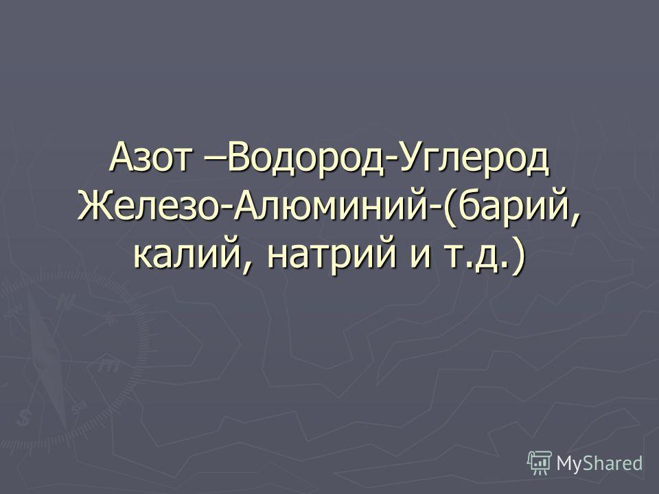 Азот –Водород-Углерод Железо-Алюминий-(барий, калий, натрий и т.д.)