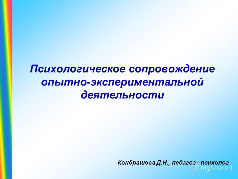 Психологическое сопровождение опытно-экспериментальной деятельности Кондрашова Д.Н., педагог –психолог