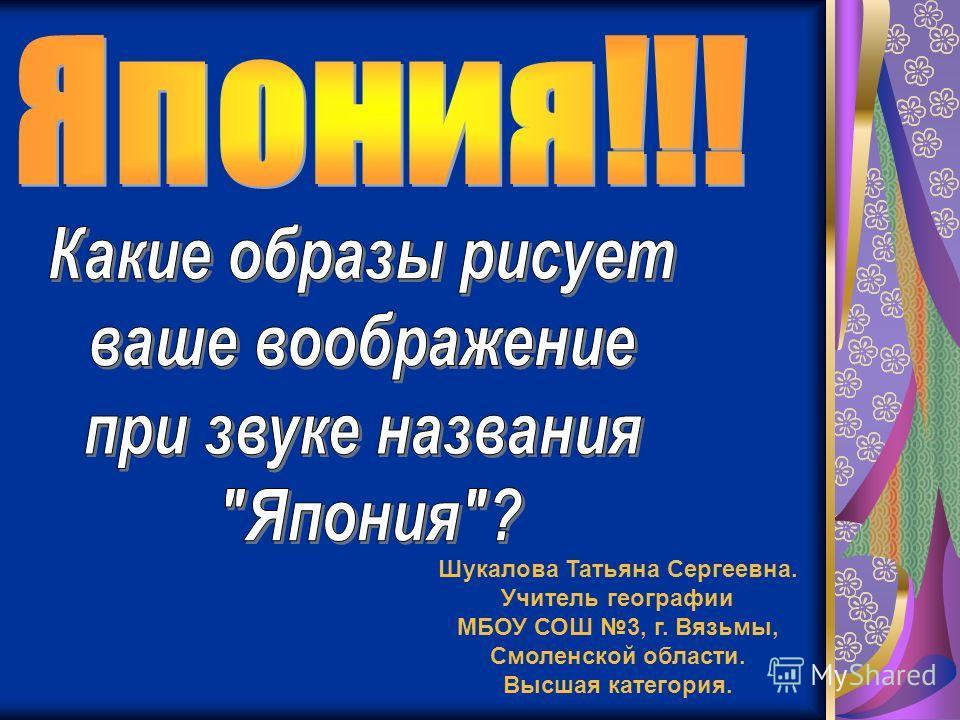 Шукалова Татьяна Сергеевна. Учитель географии МБОУ СОШ 3, г. Вязьмы, Смоленской области. Высшая категория.
