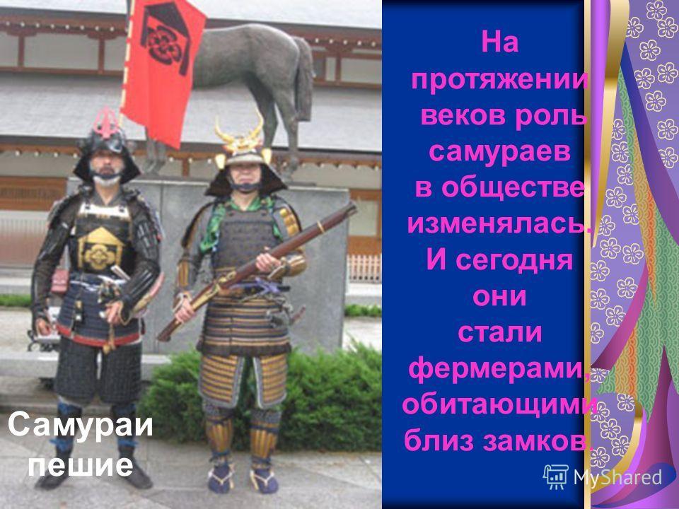 Самураи пешие На протяжении веков роль самураев в обществе изменялась. И сегодня они стали фермерами, обитающими близ замков.