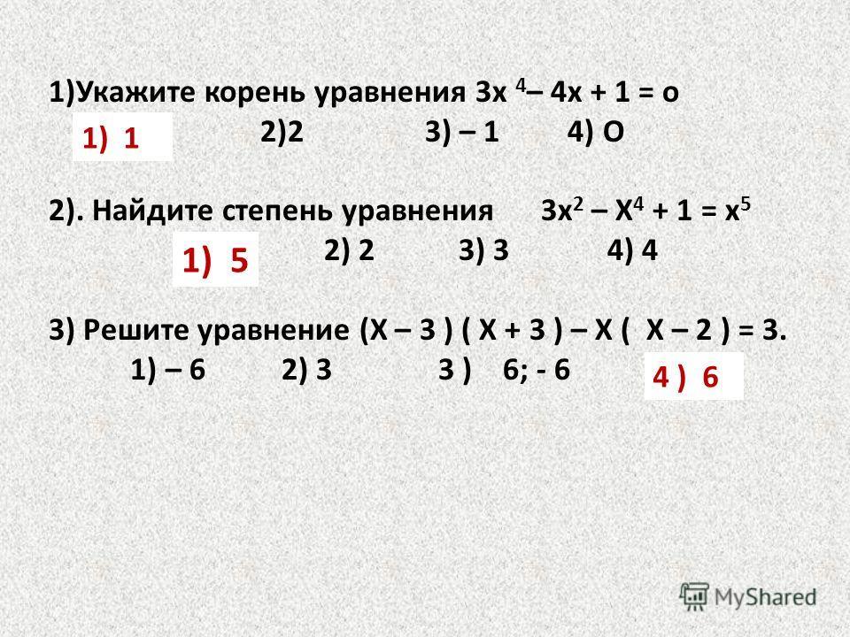 1)Укажите корень уравнения 3х 4 – 4х + 1 = о 1)1 2)2 3) – 1 4) О 2). Найдите степень уравнения 3х 2 – Х 4 + 1 = х 5 1)5 2) 2 3) 3 4) 4 3) Решите уравнение (Х – 3 ) ( Х + 3 ) – Х ( Х – 2 ) = 3. 1) – 6 2) 3 3 ) 6; - 6 4 ) 6 1)1 1) 5 4 ) 6