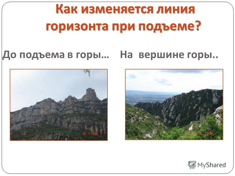 Как изменяется линия горизонта при подъеме ? До подъема в горы … На вершине горы..