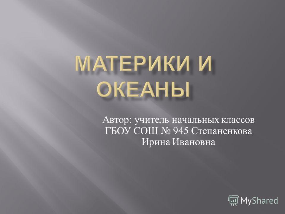 Автор : учитель начальных классов ГБОУ СОШ 945 Степаненкова Ирина Ивановна