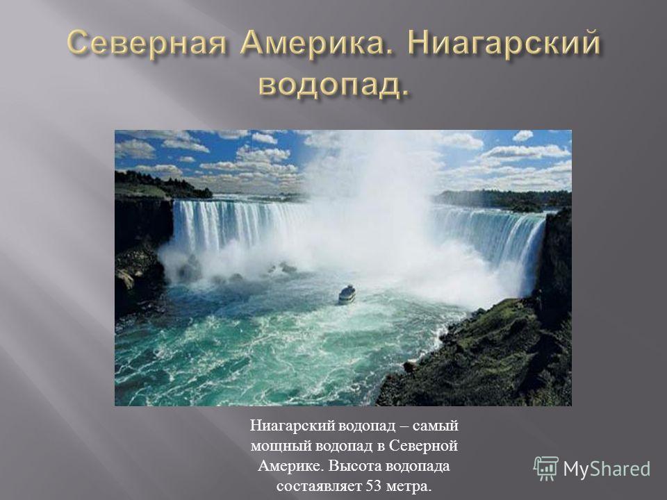 Ниагарский водопад – самый мощный водопад в Северной Америке. Высота водопада состаявляет 53 метра.