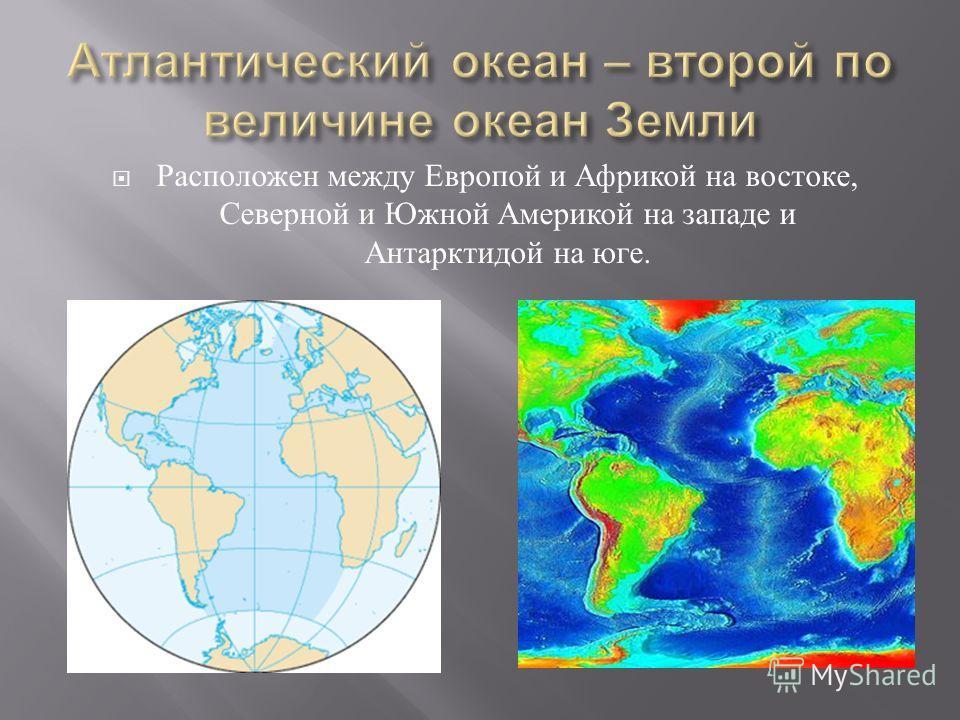 Расположен между Европой и Африкой на востоке, Северной и Южной Америкой на западе и Антарктидой на юге.