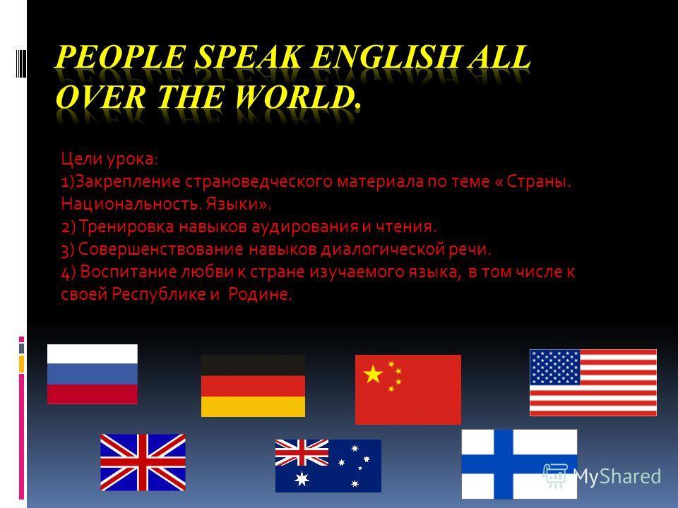 Цели урока: 1)Закрепление страноведческого материала по теме « Страны. Национальность. Языки». 2) Тренировка навыков аудирования и чтения. 3) Совершенствование навыков диалогической речи. 4) Воспитание любви к стране изучаемого языка, в том числе к с
