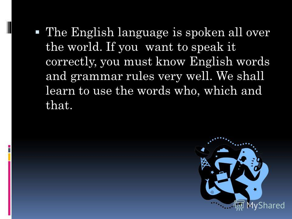 The English language is spoken all over the world. If you want to speak it correctly, you must know English words and grammar rules very well. We shall learn to use the words who, which and that.