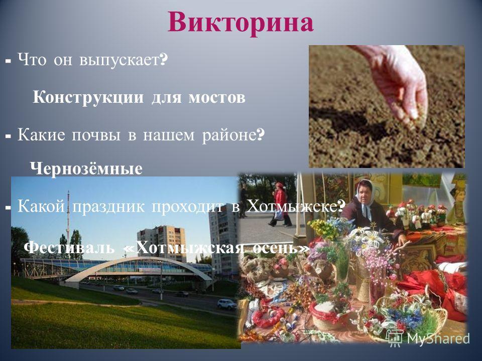Викторина - Что он выпускает ? Конструкции для мостов - Какие почвы в нашем районе ? Чернозёмные - Какой праздник проходит в Хотмыжске ? Фестиваль « Хотмыжская осень »