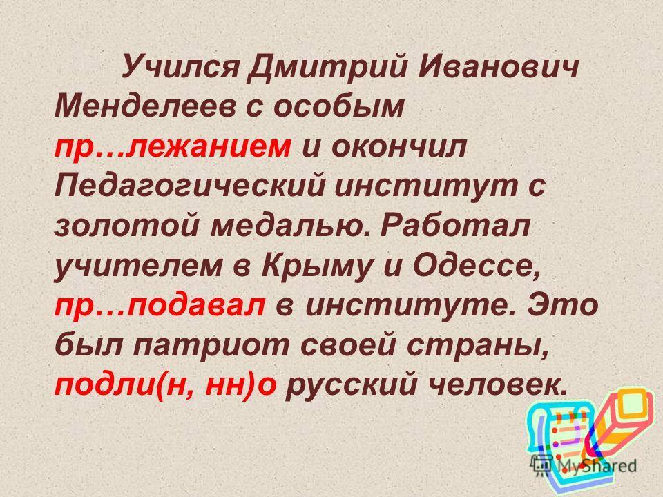 Учился Дмитрий Иванович Менделеев с особым пр…лежанием и окончил Педагогический институт с золотой медалью. Работал учителем в Крыму и Одессе, пр…подавал в институте. Это был патриот своей страны, подли(н, нн)о русский человек.