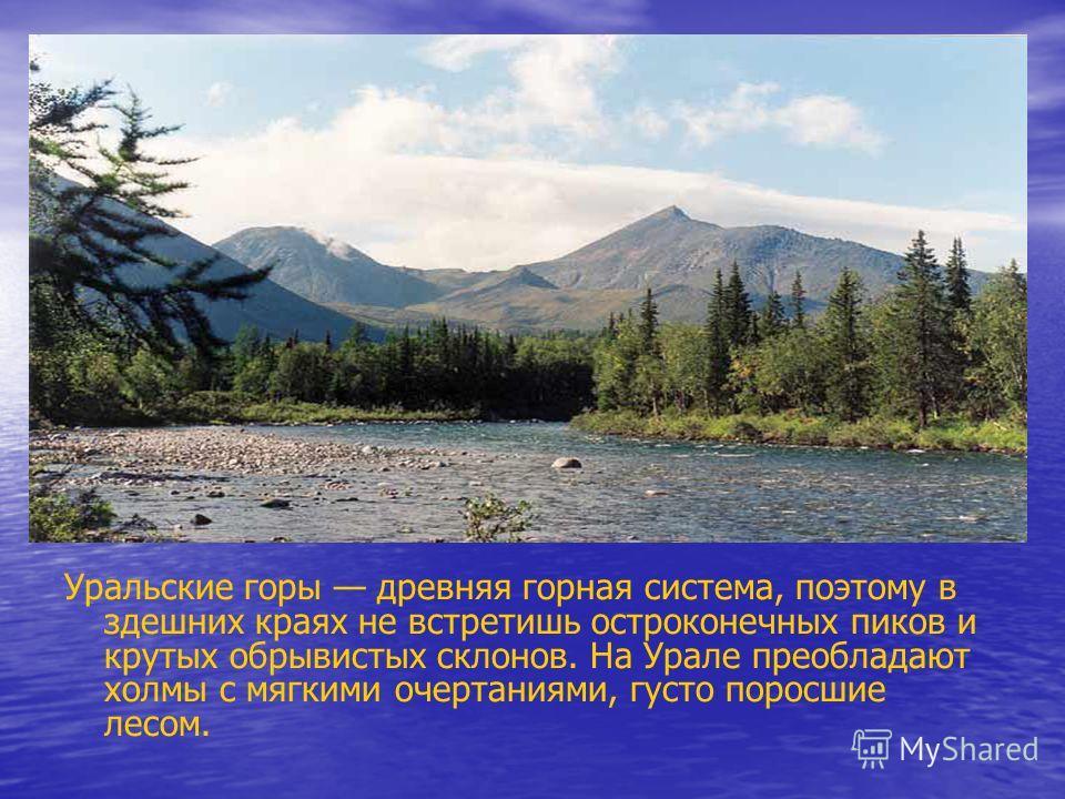 Уральские горы древняя горная система, поэтому в здешних краях не встретишь остроконечных пиков и крутых обрывистых склонов. На Урале преобладают холмы с мягкими очертаниями, густо поросшие лесом.