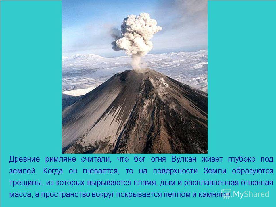 Древние римляне считали, что бог огня Вулкан живет глубоко под землей. Когда он гневается, то на поверхности Земли образуются трещины, из которых вырываются пламя, дым и расплавленная огненная масса, а пространство вокруг покрывается пеплом и камнями
