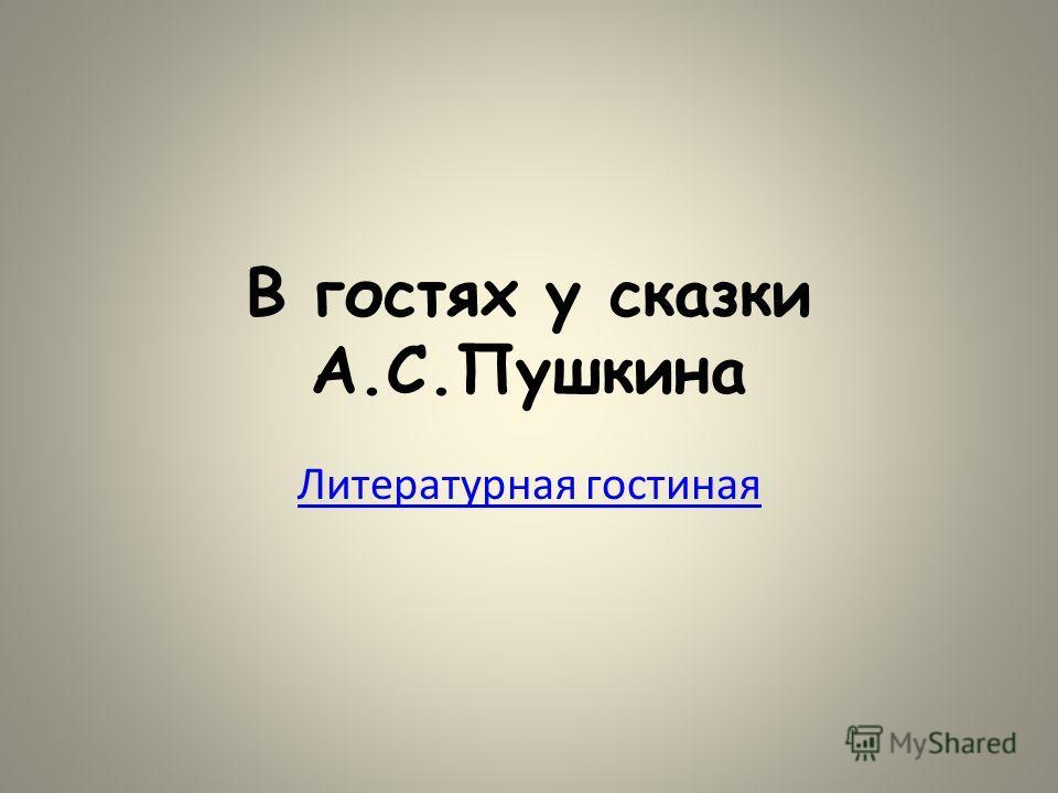 В гостях у сказки А.С.Пушкина Литературная гостиная