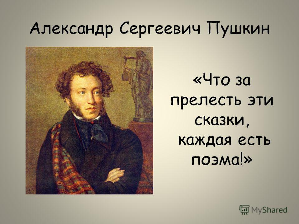 Александр Сергеевич Пушкин «Что за прелесть эти сказки, каждая есть поэма!»