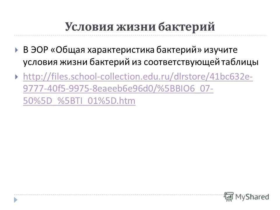Условия жизни бактерий В ЭОР « Общая характеристика бактерий » изучите условия жизни бактерий из соответствующей таблицы http://files.school-collection.edu.ru/dlrstore/41bc632e- 9777-40f5-9975-8eaeeb6e96d0/%5BBIO6_07- 50%5D_%5BTI_01%5D.htm http://fil