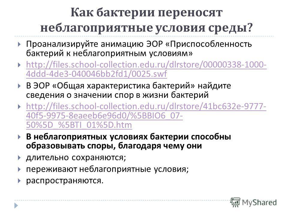 Как бактерии переносят неблагоприятные условия среды ? Проанализируйте анимацию ЭОР « Приспособленность бактерий к неблагоприятным условиям » http://files.school-collection.edu.ru/dlrstore/00000338-1000- 4ddd-4de3-040046bb2fd1/0025.swf http://files.s