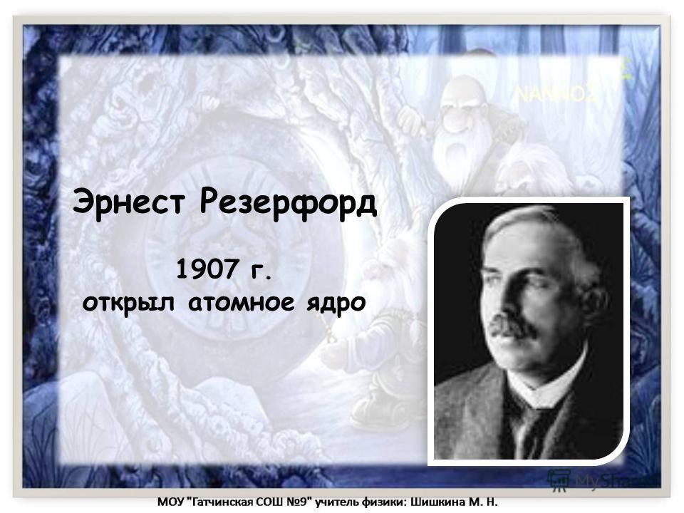 Эрнест Резерфорд 1907 г. открыл атомное ядро