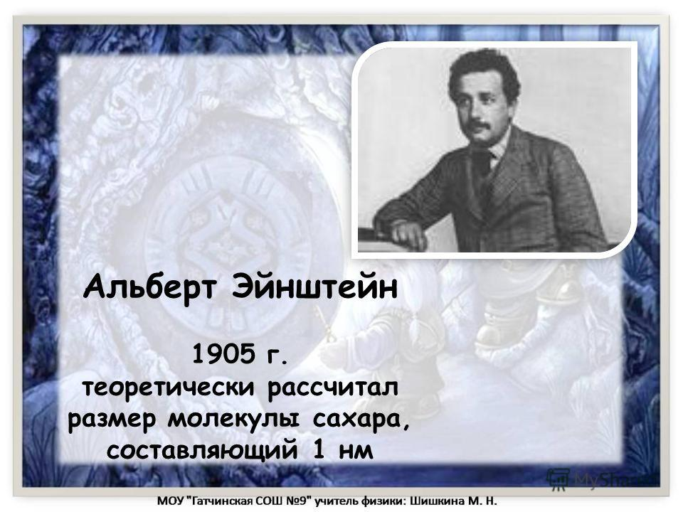 Альберт Эйнштейн 1905 г. теоретически рассчитал размер молекулы сахара, составляющий 1 нм