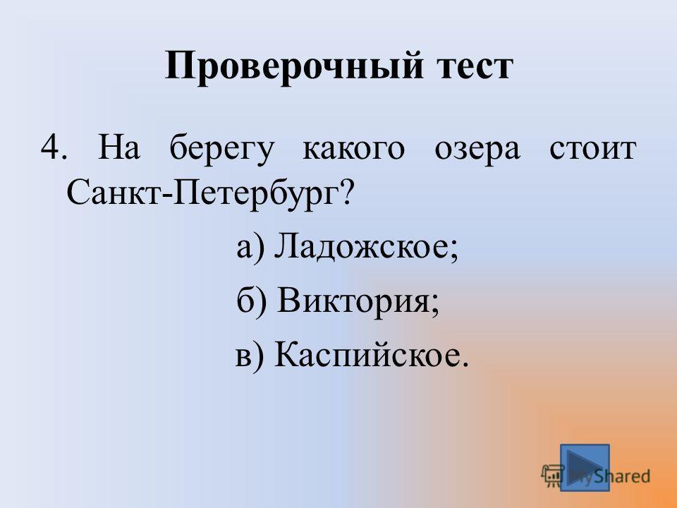 Проверочный тест 4. На берегу какого озера стоит Санкт-Петербург? а) Ладожское; б) Виктория; в) Каспийское.