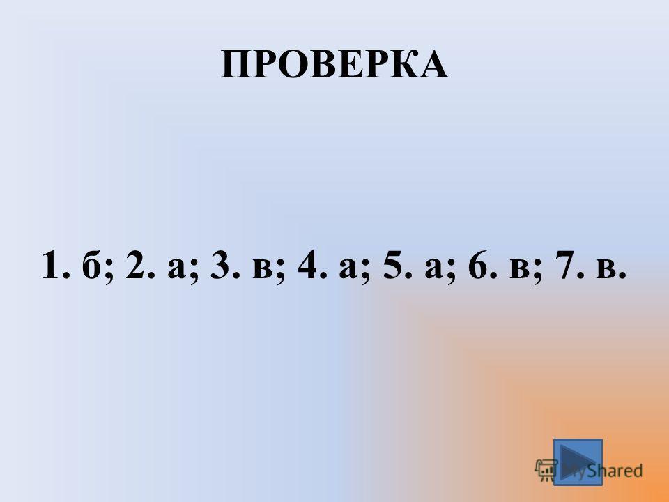 ПРОВЕРКА 1. б; 2. а; 3. в; 4. а; 5. а; 6. в; 7. в.